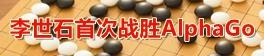 人机大战 AlphaGo首负 李世石扳回一局